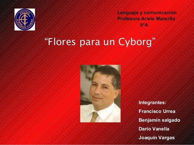 """Flores para un Cyborg"" Lenguaje y comunicación Profesora Ariela Mancilla Integrantes: Francisco Urrea Benjamín salgado Da..."