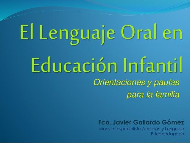 El Lenguaje Oral en Educación InfantilOrientaciones y pautas para la familia Fco. Javier Gallardo Gómez Maestro especialis...