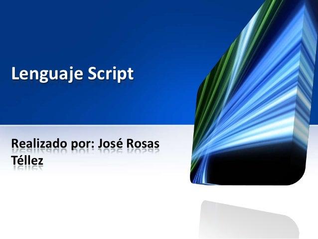Lenguaje ScriptRealizado por: José RosasTéllez