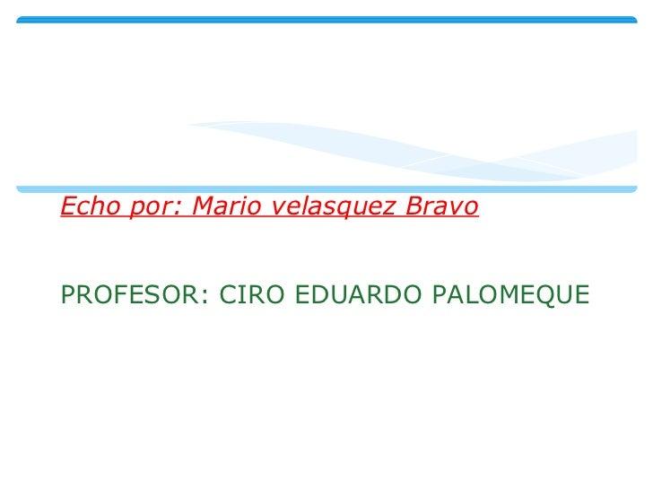 Echo por: Mario velasquez Bravo PROFESOR: CIRO EDUARDO PALOMEQUE