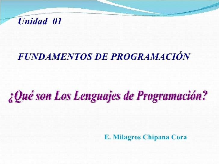 ¿Qué son Los Lenguajes de Programación? E. Milagros Chipana Cora Unidad  01 FUNDAMENTOS DE PROGRAMACIÓN