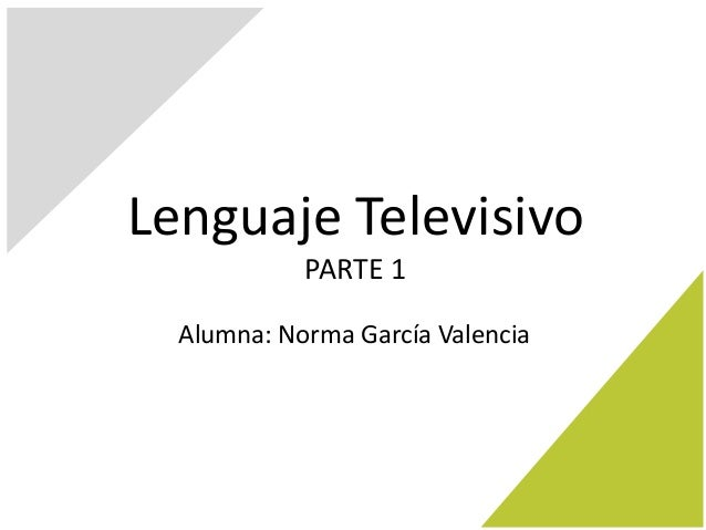 Lenguaje Televisivo PARTE 1 Alumna: Norma García Valencia