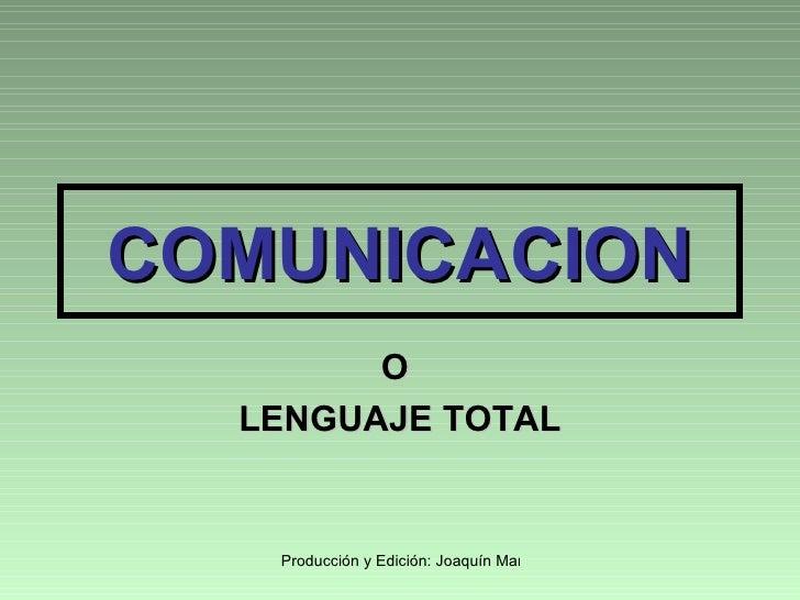 COMUNICACION         O   LENGUAJE TOTAL      Producción y Edición: Joaquín Martínez R.