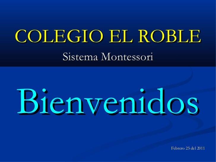 <ul>COLEGIO EL ROBLE </ul><ul>Sistema Montessori </ul><ul>Bienvenidos </ul><ul>Febrero 25 del 2011 </ul>