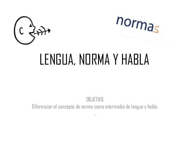 LENGUA, NORMA Y HABLA                             OBJETIVO:Diferenciar el concepto de norma como intermedio de lengua y ha...