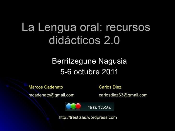 La Lengua oral: recursos didácticos 2.0  Berritzegune Nagusia 5-6 octubre 2011 Marcos Cadenato [email_address] Carlos Diez...