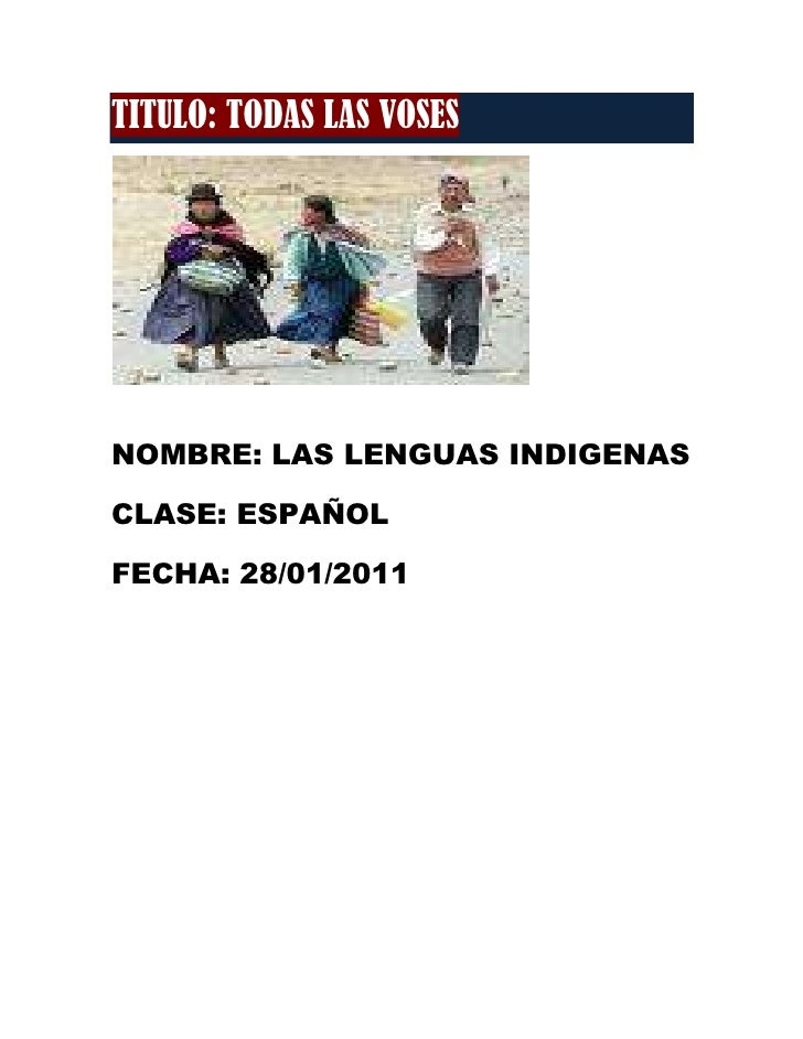 TITULO: TODAS LAS VOSES<br />NOMBRE: LAS LENGUAS INDIGENAS<br />CLASE: ESPAÑOL<br />FECHA: 28/01/2011<br />INTRODUCCION<br...