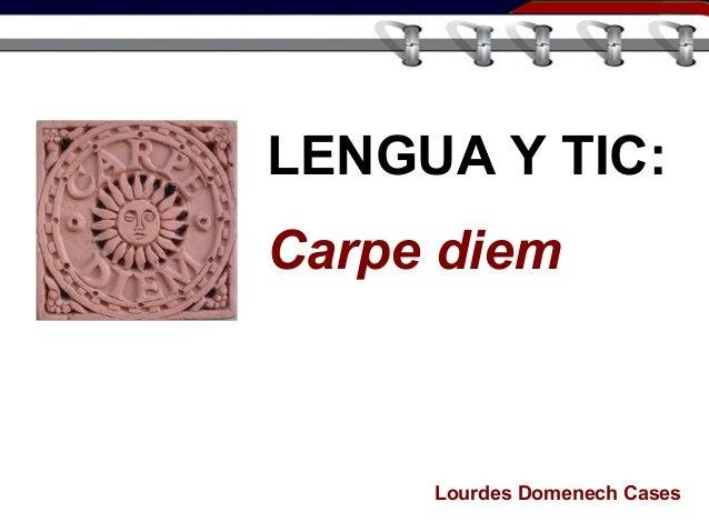 LENGUA Y TIC: Carpe diem Lourdes Domenech Cases