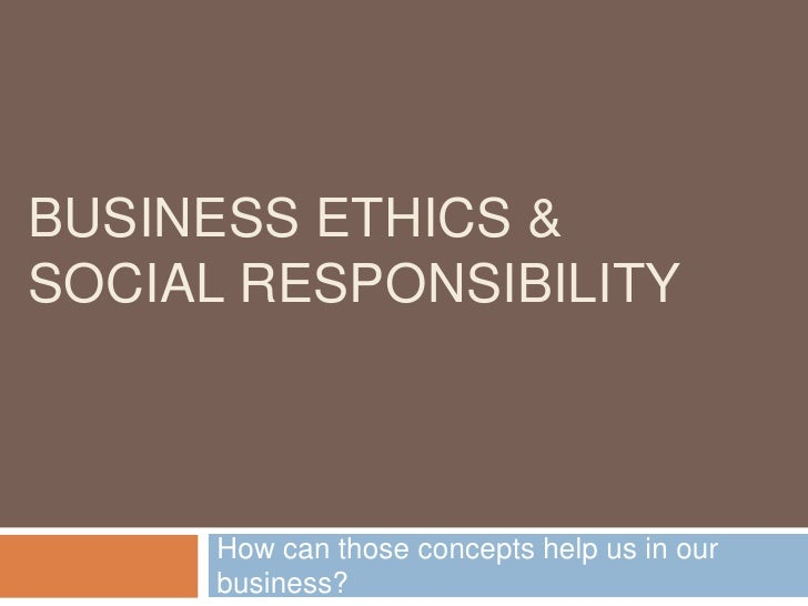 Business Ethics &Social Responsibility<br />How can those concepts help us in our business?<br />