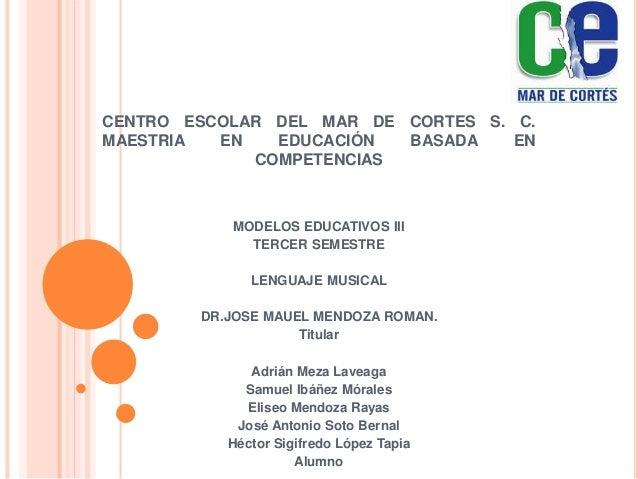 CENTRO ESCOLAR DEL MAR DE CORTES S. C. MAESTRIA EN EDUCACIÓN BASADA EN COMPETENCIAS MODELOS EDUCATIVOS III TERCER SEMESTRE...