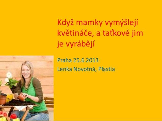 Když mamky vymýšlejí květináče, a taťkové jim je vyrábějí Praha 25.6.2013 Lenka Novotná, Plastia