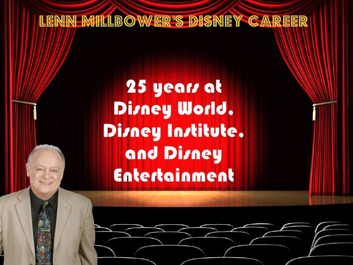 Lenn Millbower's Disney Career <ul><li>25 years at Disney World, Disney Institute, and Disney Entertainment </li></ul>