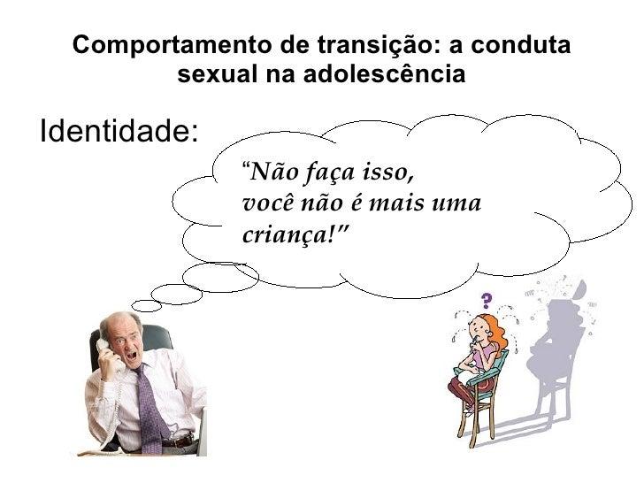 """Comportamento de transição: a conduta sexual na adolescência Identidade: """" Não faça isso,  você não é mais uma criança!"""""""