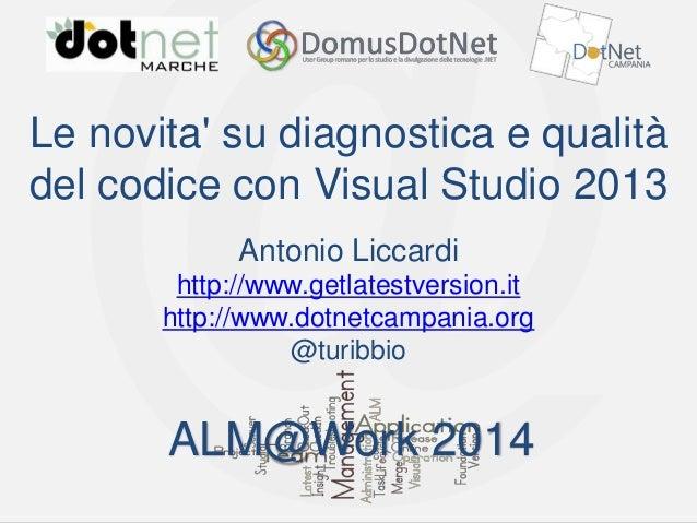 ALM@Work 2014  Le novita' su diagnostica e qualità del codice con Visual Studio 2013 Antonio Liccardi http://www.getlatest...