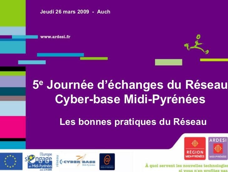 Jeudi 26 mars 2009 - Auch5e Journée d'échanges du Réseau    Cyber-base Midi-Pyrénées          Les bonnes pratiques du Rése...