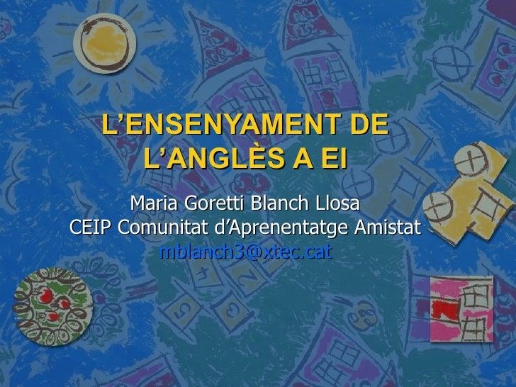 L'ENSENYAMENT DE L'ANGLÈS A EI Maria Goretti Blanch Llosa CEIP Comunitat d'Aprenentatge Amistat [email_address]