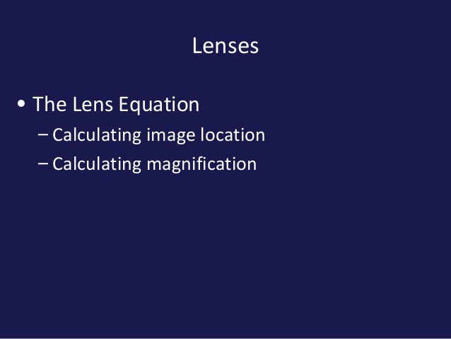 Lenses• The Lens Equation– Calculating image location– Calculating magnification