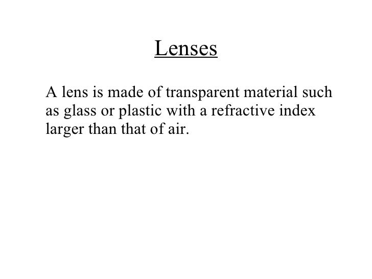 Lenses <ul><li>A lens is made of transparent material such as glass or plastic with a refractive index larger than that of...