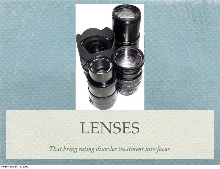LENSES                          That bring eating disorder treatment into focus.  Friday, March 13, 2009