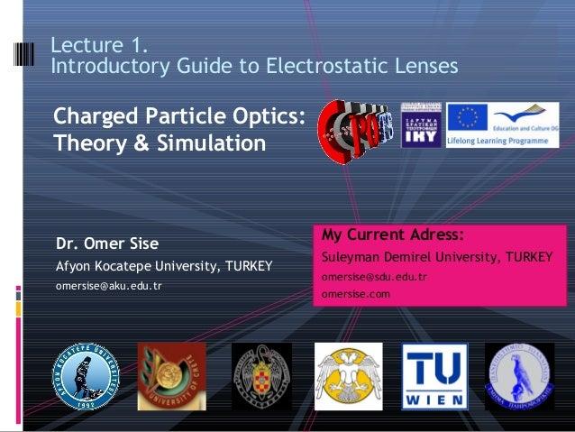 Dr. Omer SiseAfyon Kocatepe University, TURKEYomersise@aku.edu.trLecture 1.Introductory Guide to Electrostatic LensesCharg...