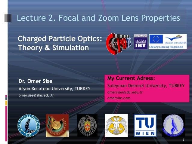 Dr. Omer SiseAfyon Kocatepe University, TURKEYomersise@aku.edu.trLecture 2. FocalandZoomLens PropertiesCharged Particle...