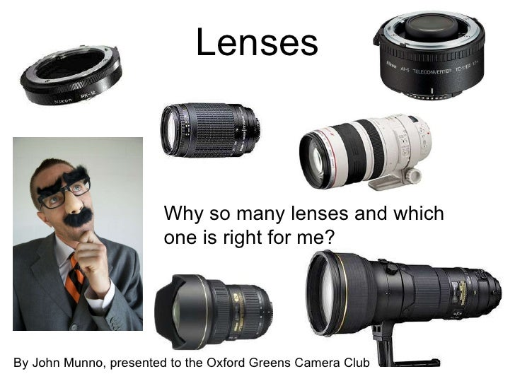 Lenses Why so many lenses and which one is right for me? By John Munno, presented to the Oxford Greens Camera Club