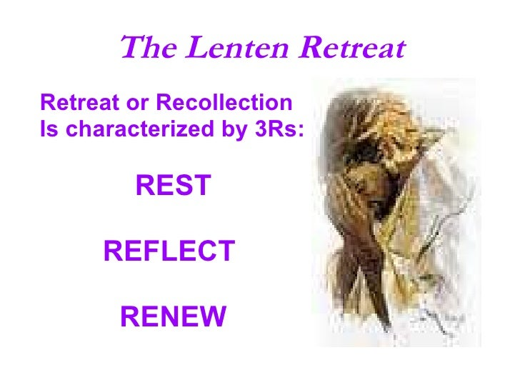 The Lenten Retreat <ul><li>Retreat or Recollection </li></ul><ul><li>Is characterized by 3Rs: </li></ul><ul><li>REST </li>...