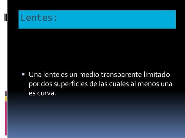 Lentes:  Una lente es un medio transparente limitado por dos superficies de las cuales al menos una es curva.