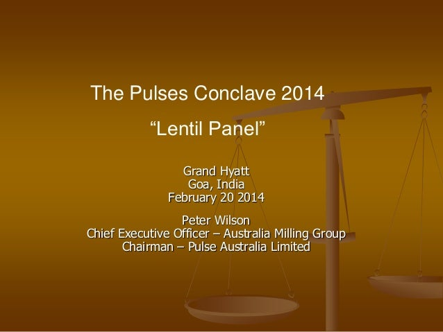 "The Pulses Conclave 2014 ""Lentil Panel"" Grand Hyatt Goa, India February 20 2014 Peter Wilson Chief Executive Officer – Aus..."