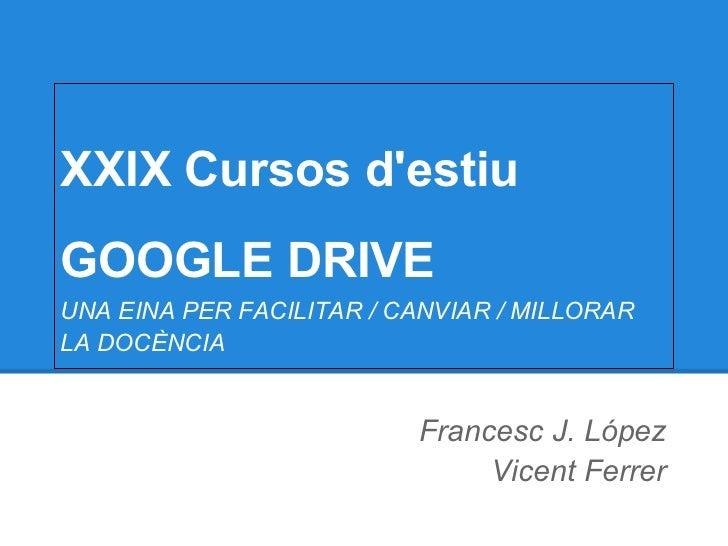 XXIX Cursos destiuGOOGLE DRIVEUNA EINA PER FACILITAR / CANVIAR / MILLORARLA DOCÈNCIA                          Francesc J. ...