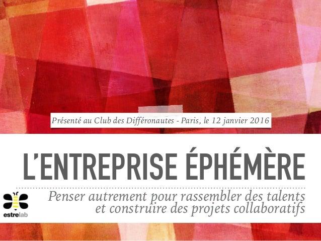 L'ENTREPRISE ÉPHÉMÈRE Penser autrement pour rassembler des talents  et construire des projets collaboratifs Présenté au C...