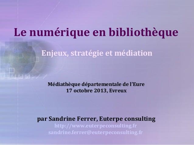 Le numérique en bibliothèque Enjeux, stratégie et médiation  Médiathèque départementale de l'Eure 17 octobre 2013, Evreux ...