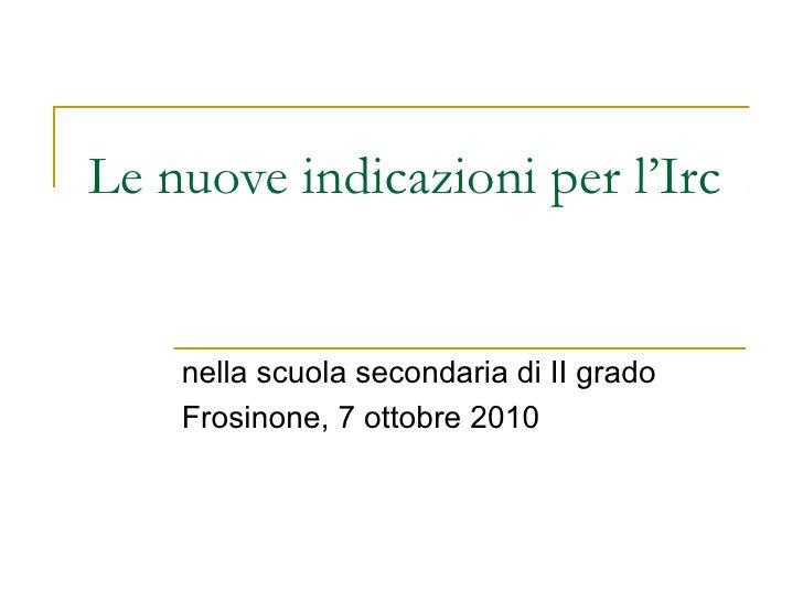 Le nuove indicazioni per l'Irc    nella scuola secondaria di II grado    Frosinone, 7 ottobre 2010