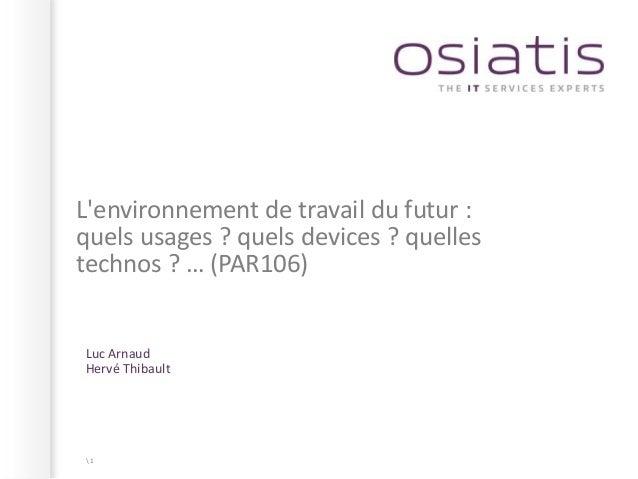 Lenvironnement de travail du futur :quels usages ? quels devices ? quellestechnos ? … (PAR106)Luc ArnaudHervé Thibault1