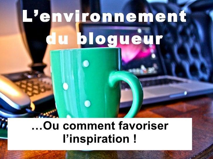 L'environnement du blogueur … Ou comment favoriser l'inspiration !