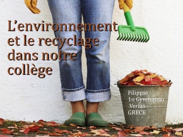 L'environnementL'environnement et le recyclageet le recyclage dans notredans notre collègecollège Filippio 1o Gymnassio Ve...