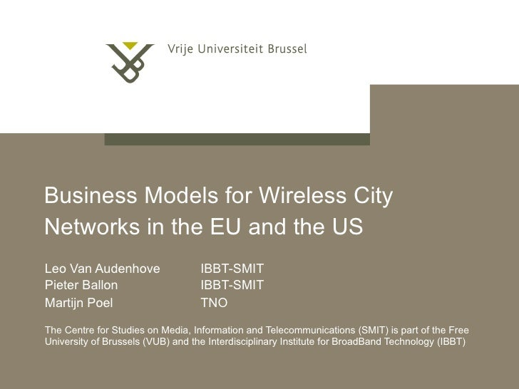 Business Models for Wireless City Networks in the EU and the US   Leo Van Audenhove  IBBT-SMIT Pieter Ballon  IBBT-SMIT Ma...