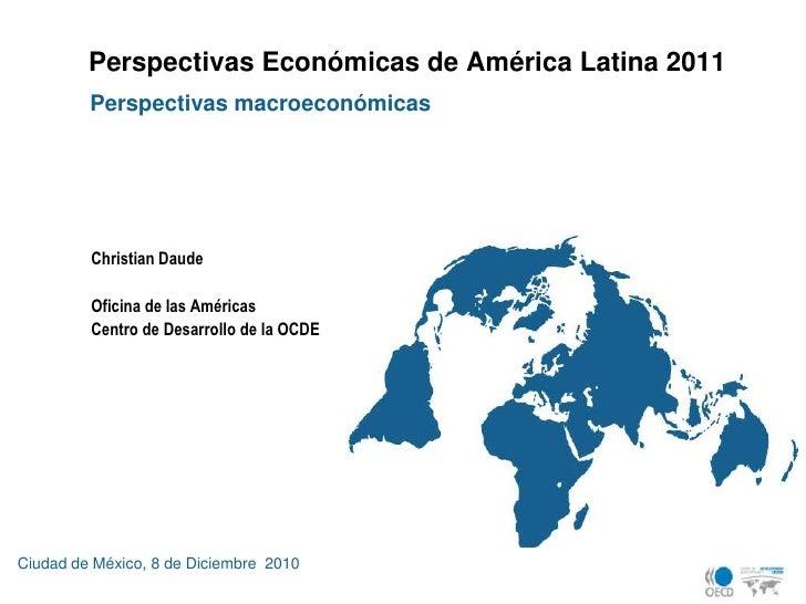 Perspectivas Económicas de América Latina 2011<br />Perspectivasmacroeconómicas<br />Christian Daude<br />Oficina de las A...