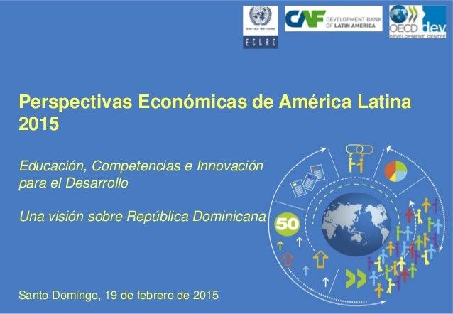 Perspectivas Económicas de América Latina 2015 Educación, Competencias e Innovación para el Desarrollo Una visión sobre Re...