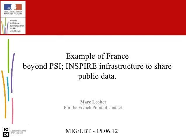 Example of Francebeyond PSI; INSPIRE infrastructure to share               public data.                    Marc Leobet    ...