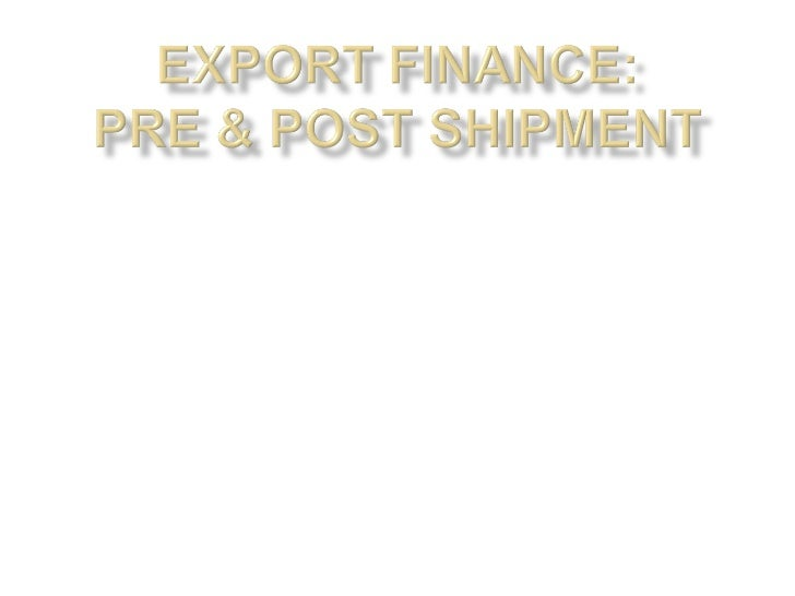 • Need for such type of finance?• The institutions which provides the credit,  – EXIM BANK  – COMMERCIAL BANK  – ECGC