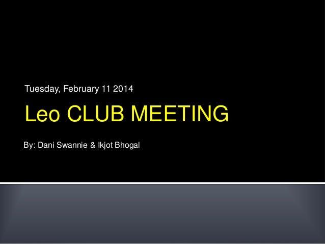Tuesday, February 11 2014  Leo CLUB MEETING By: Dani Swannie & Ikjot Bhogal