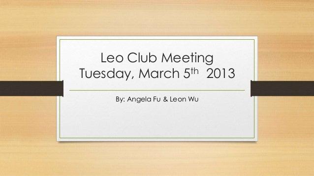 Leo Club MeetingTuesday, March 5th 2013     By: Angela Fu & Leon Wu