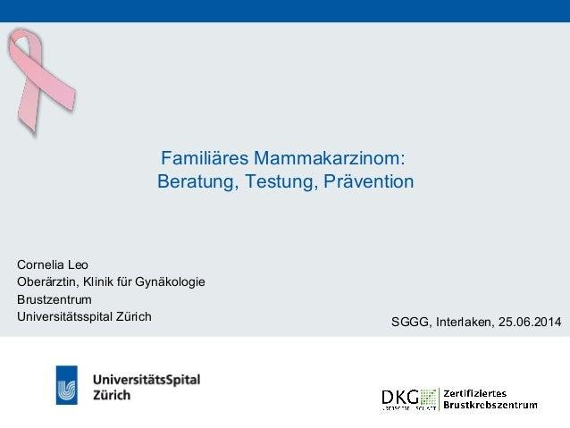 Familiäres Mammakarzinom: Beratung, Testung, Prävention Cornelia Leo Oberärztin, Klinik für Gynäkologie Brustzentrum Unive...