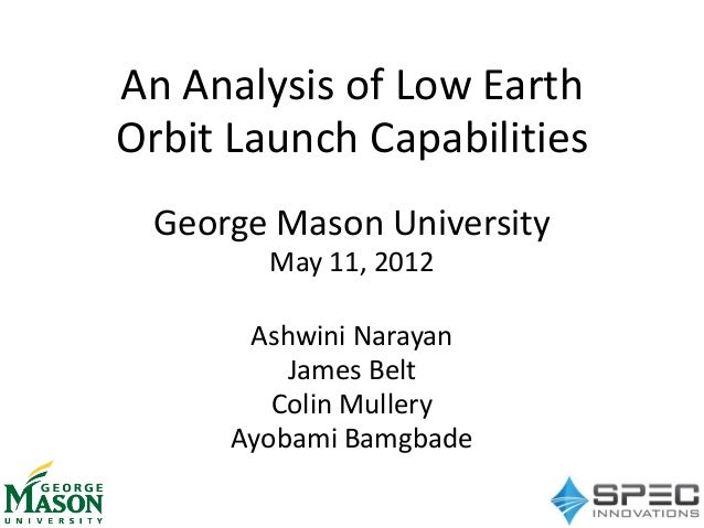 An Analysis of Low Earth Orbit Launch Capabilities George Mason University May 11, 2012 Ashwini Narayan James Belt Colin M...