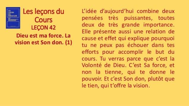 Les leçons du Cours LEÇON 42 Dieu est ma force. La vision est Son don. (1) L'idée d'aujourd'hui combine deux pensées très ...