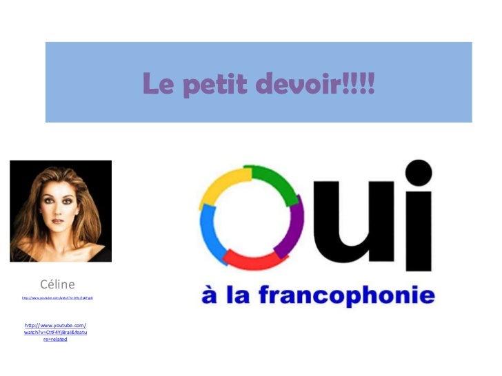 Le petitdevoir!!!!<br />Céline<br />http://www.youtube.com/watch?v=DHyJTpDFgc8<br />http://www.youtube.com/watch?v=CttF4Yj...