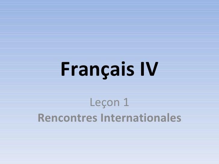 Français IV          Leçon 1 Rencontres Internationales
