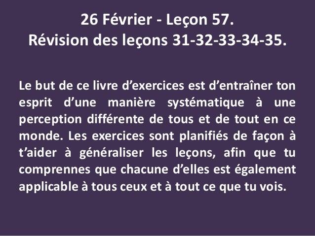 26 Février - Leçon 57. Révision des leçons 31-32-33-34-35. Le but de ce livre d'exercices est d'entraîner ton esprit d'une...