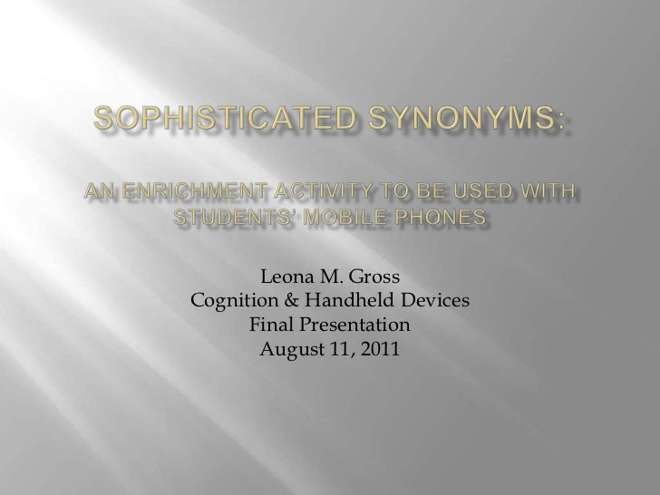 Sophisticated Synonyms: An Enrichment Activity to be used with Students' Mobile Phones<br />Leona M. Gross<br />Cognition ...